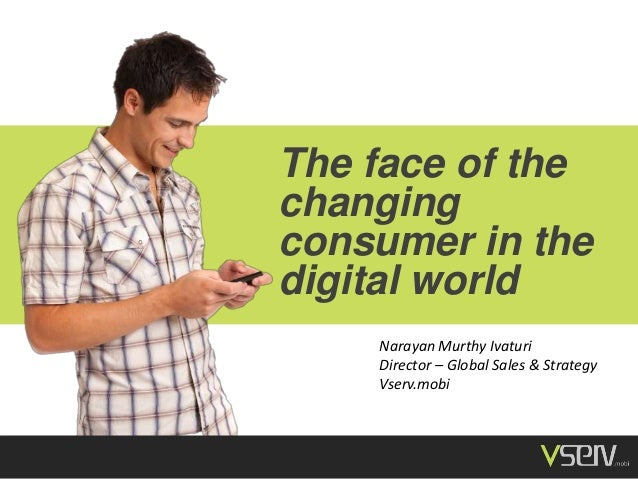 The face of the changing consumer in the digital world Narayan Murthy Ivaturi Director – Global Sales & Strategy Vserv.mob...
