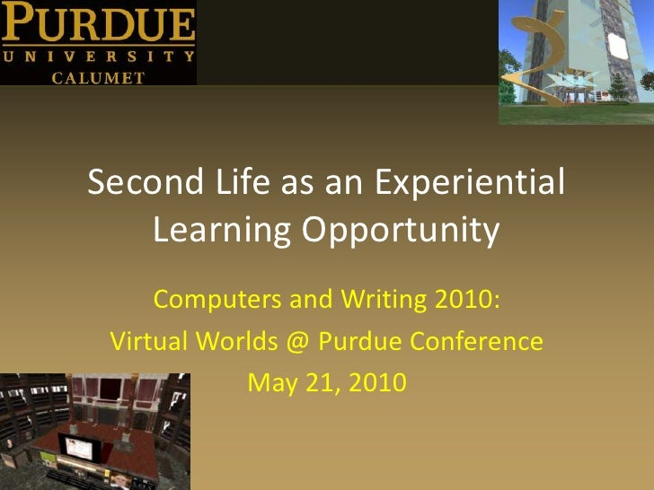 Second Life as an Experiential Learning Opportunity<br />Computers and Writing 2010:<br />Virtual Worlds @ Purdue Conferen...