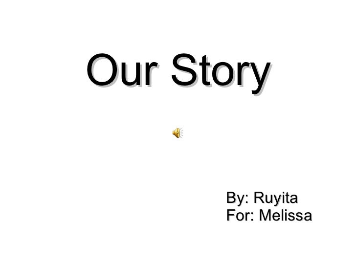 Our Story By: Ruyita For: Melissa