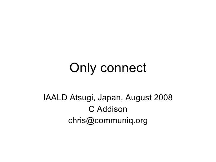 Only connect IAALD Atsugi, Japan, August 2008 C Addison [email_address]