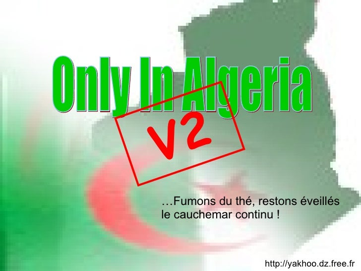 http://yakhoo.dz.free.fr … Fumons du thé, restons éveillés le cauchemar continu ! Only In Algeria V2