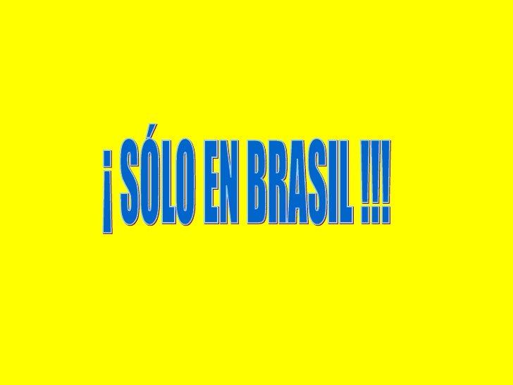 ¡ SÓLO EN BRASIL !!!