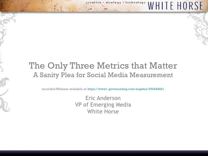 The Only Three Metrics that Matter A Sanity Plea for Social Media Measurement recorded Webinar available at:  https://www1...