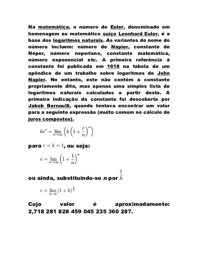 Na matemática, o número de Euler, denominado emhomenagem ao matemático suíço Leonhard Euler, é abase dos logaritmos natura...