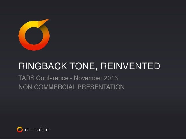 RINGBACK TONE, REINVENTED  TADS Conference - November 2013  NON COMMERCIAL PRESENTATION