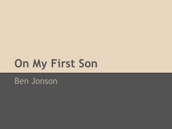 on my first son by ben Ben jonson wrote this elegy after the death in 1603 of his eldest son, benjamin, aged seven the poet addresses the boy, bidding him farewell, and then seeks some meaning for his loss.