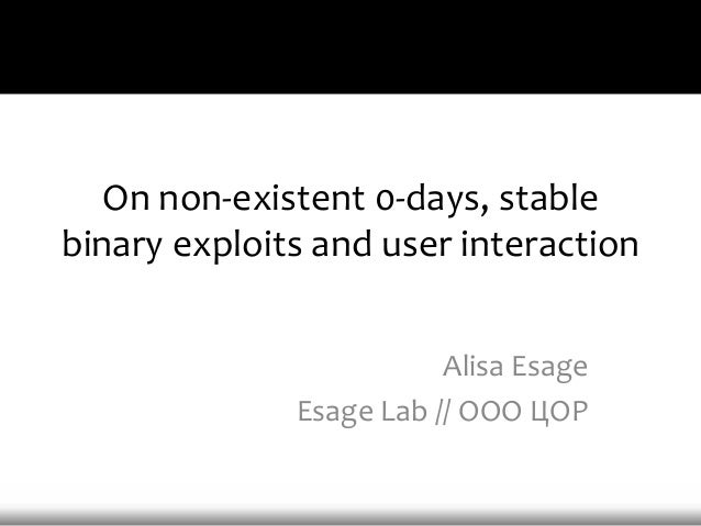 On non-existent 0-days, stablebinary exploits and user interaction                         Alisa Esage              Esage ...