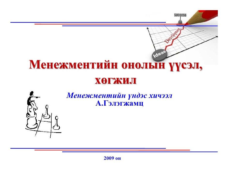 Менежментийн онолын үүсэл,          хөгжил      Менежментийн үндэс хичээл            А.Гэлэгжамц                  2009 он