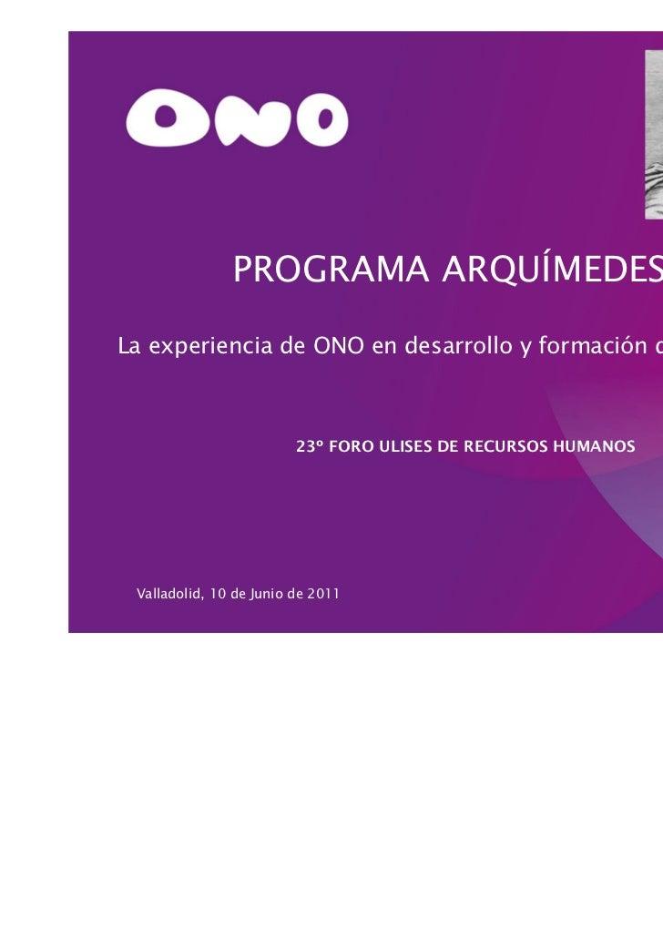 PROGRAMA ARQUÍMEDES:La experiencia de ONO en desarrollo y formación de directivos                         23º FORO ULISES ...