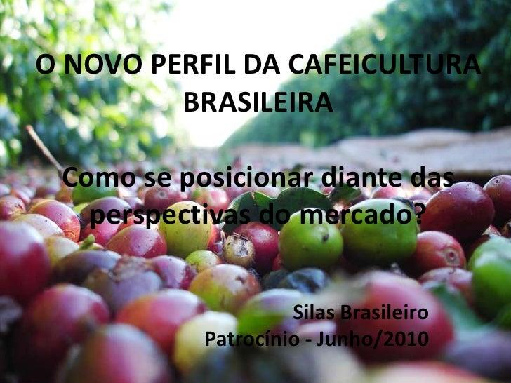 O NOVO PERFIL DA CAFEICULTURA BRASILEIRAComo se posicionar diante das perspectivas do mercado?<br />Silas Brasileiro<br />...