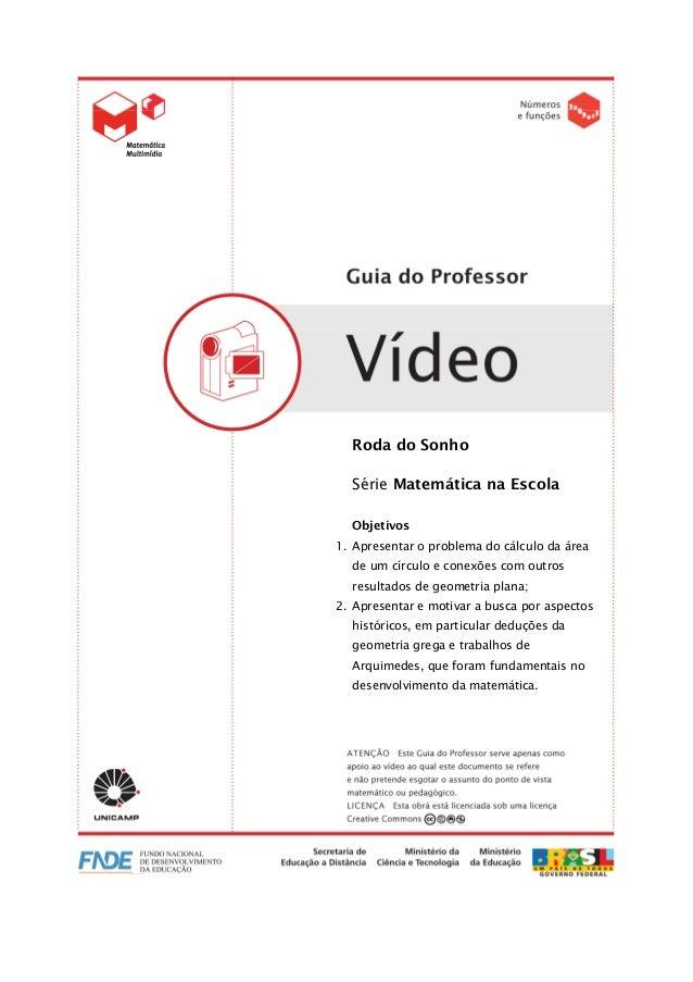 VÍDEO Roda do Sonho 1/20 Roda do Sonho Série Matemática na Escola Objetivos 1. Apresentar o problema do cálculo da área de...