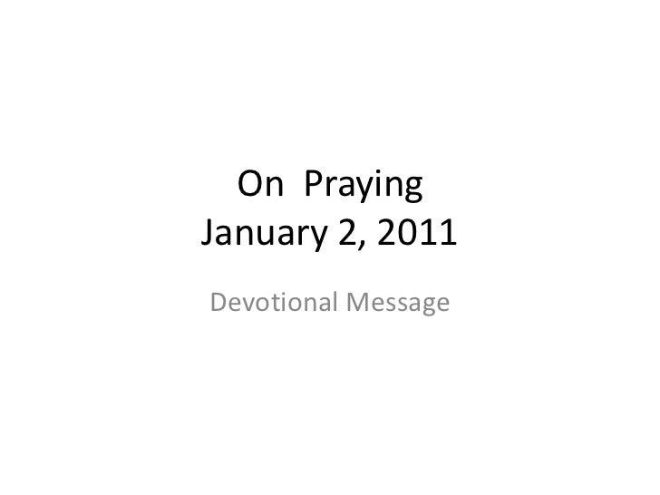 On  PrayingJanuary 2, 2011<br />Devotional Message<br />