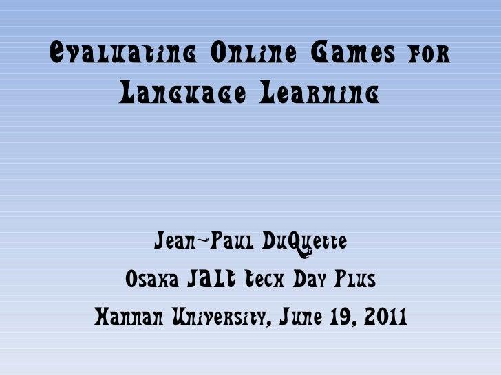 Evaluating Online Games for Language Learning Jean-Paul DuQuette Osaka JALT Tech Day Plus Hannan University, June 19, 2011