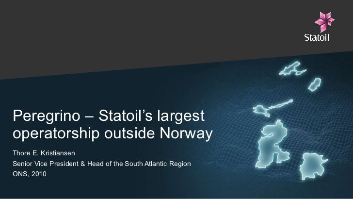 Peregrino – Statoil's largest operatorship outside Norway Thore E. Kristiansen  Senior Vice President & Head of the South ...