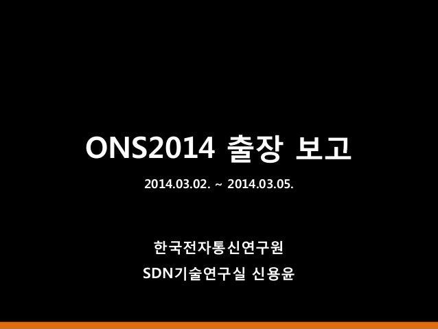ONS2014 출장 보고 2014.03.02. ~ 2014.03.05. 한국전자통신연구원 SDN기술연구실 신용윤