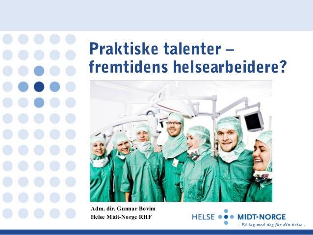 Praktiske talenter – fremtidens helsearbeidere? Adm. dir. Gunnar Bovim Helse Midt-Norge RHF
