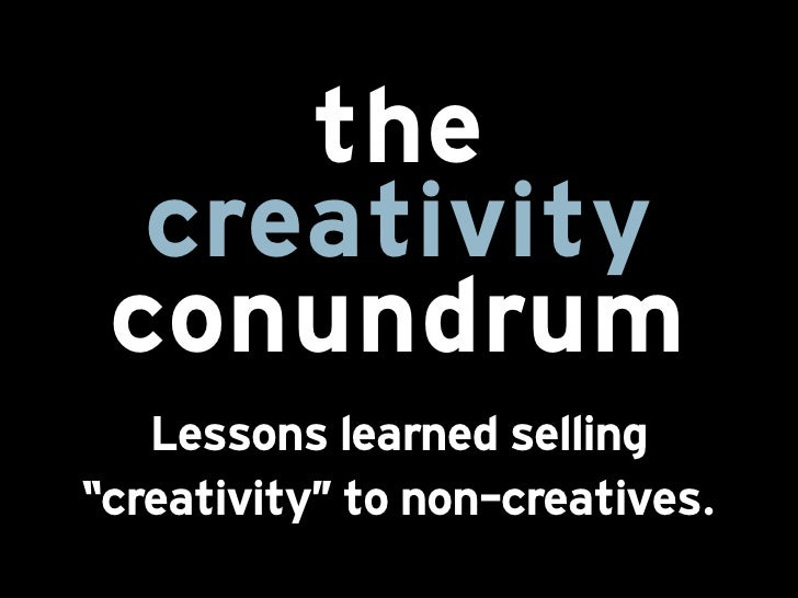 "the  creativity conũndrũm   Lessons learned selling""creativity"""" to non-creatives."