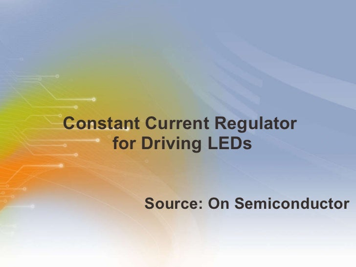 Constant Current Regulator  for Driving LEDs <ul><li>Source: On Semiconductor </li></ul>