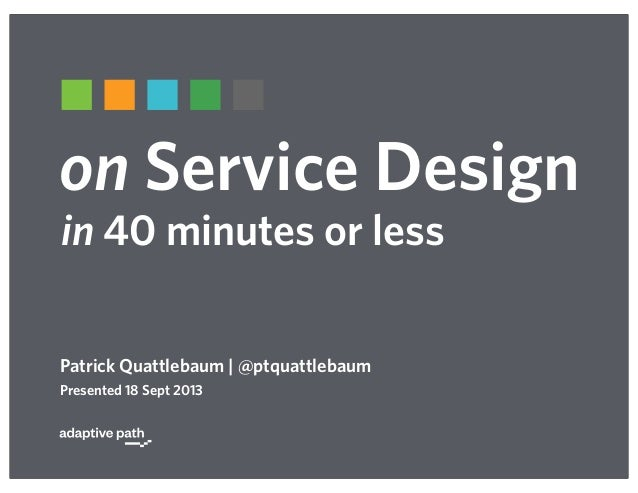 on Service Design Patrick Quattlebaum   @ptquattlebaum Presented 18 Sept 2013 in 40 minutes or less