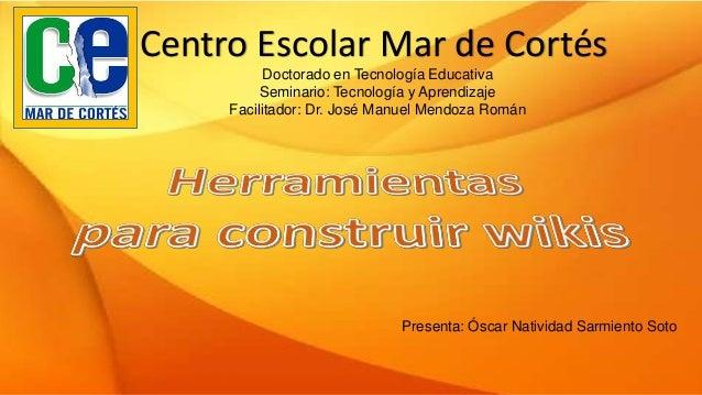 Centro Escolar Mar de Cortés Doctorado en Tecnología Educativa Seminario: Tecnología y Aprendizaje Facilitador: Dr. José M...