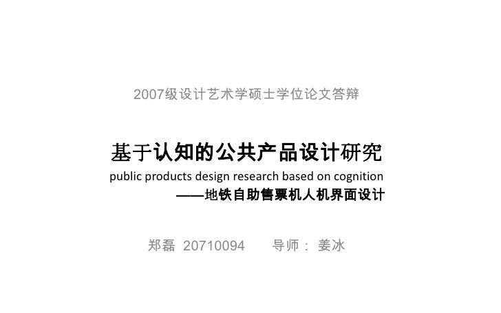 基于认知的公共产品设计研究 郑磊  20710094  导师: 姜冰 public products design research based on cognition 2007 级设计艺术学硕士学位论文答辩 —— 地铁自助售票机人机界面设计
