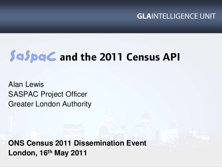 and the 2011 Census API<br />Alan Lewis<br />SASPAC Project Officer<br />Greater London Authority<br />ON...