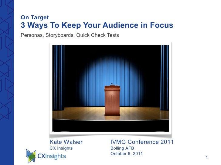 On Target   3 Ways To Keep Your Audience in Focus <ul><li>Personas, Storyboards, Quick Check Tests </li></ul>Kate Walser C...