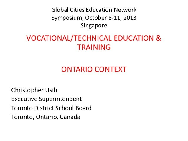 Global Cities Education Network Symposium, October 8-11, 2013 Singapore  VOCATIONAL/TECHNICAL EDUCATION & TRAINING ONTARIO...
