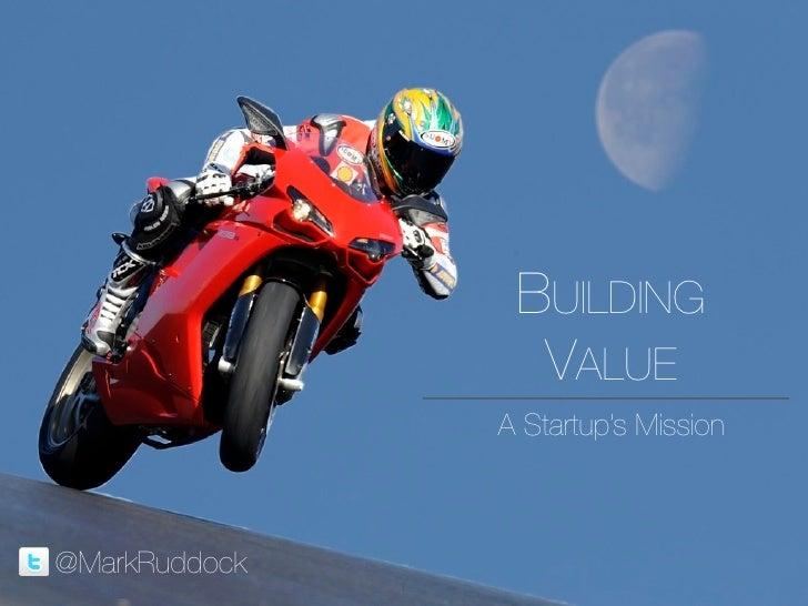 BUILDING                      VALUE                    A Startup's Mission    @MarkRuddock                1