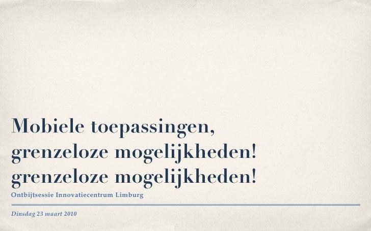 Mobiele toepassingen, grenzeloze mogelijkheden! grenzeloze mogelijkheden! <ul><li>Ontbijtsessie Innovatiecentrum Limburg <...