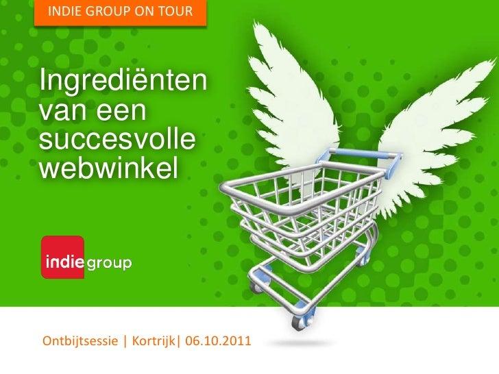 INDIE GROUP ON TOUR<br />Ingrediënten<br />van een<br />succesvolle<br />webwinkel<br />Ontbijtsessie | Kortrijk| 06.10.20...