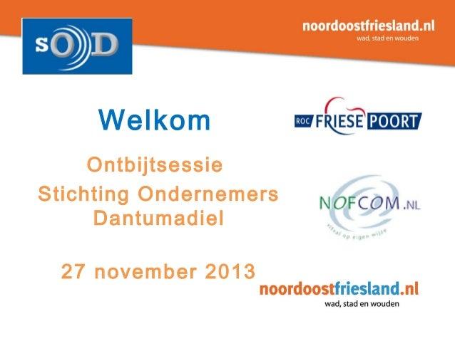 Welkom Ontbijtsessie Stichting Ondernemers Dantumadiel 27 november 2013