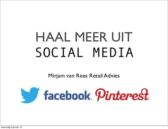 HAAL MEER UIT                        SOCIAL MEDIA                         Mirjam van Rees Retail Advieswoensdag 9 januari 13