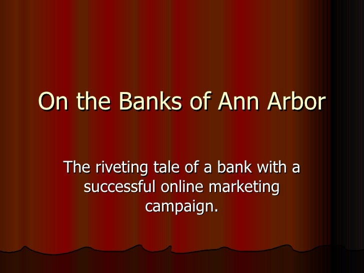 On the Banks of Ann Arbor The riveting tale of a bank with a successful online marketing campaign.