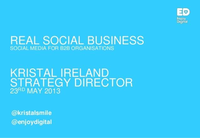 REAL SOCIAL BUSINESSSOCIAL MEDIA FOR B2B ORGANISATIONSKRISTAL IRELANDSTRATEGY DIRECTOR23RD MAY 2013@kristalsmile@enjoydigi...