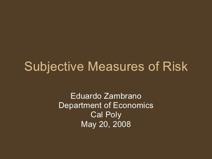 Subjective Measures of Risk Eduardo Zambrano Department of Economics Cal Poly May 20, 2008