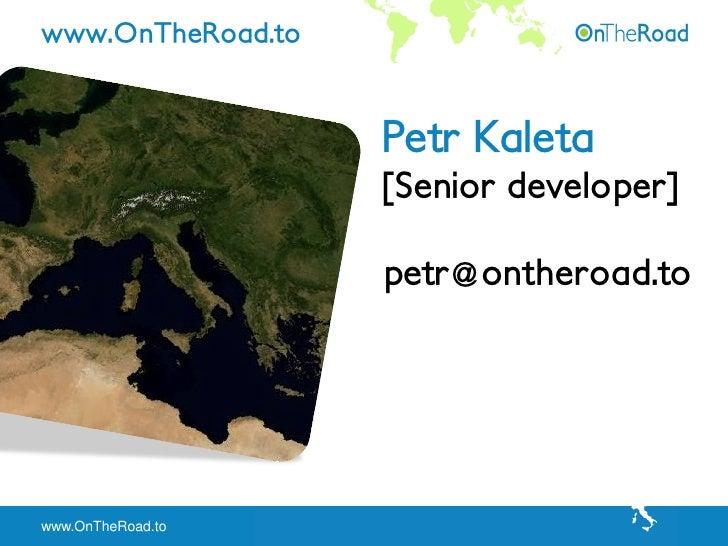 www.OnTheRoad.to                      Petr Kaleta                    [Senior developer]                     petr@ontheroad...