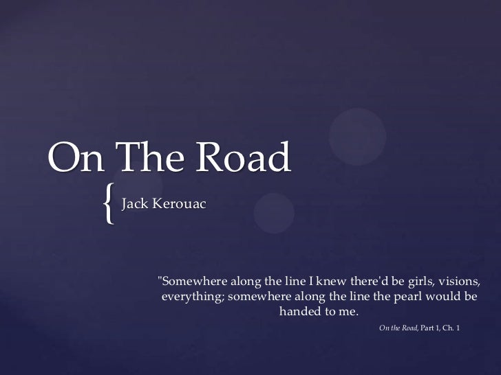 "On The Road  {   Jack Kerouac           ""Somewhere along the line I knew thered be girls, visions,            everything; ..."