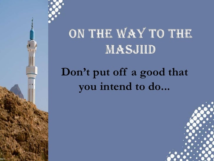 On the way to the Masjiid<br />Don't put off a good that you intend to do...<br />