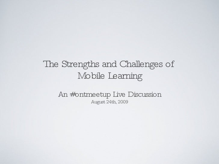 The Strengths and Challenges of  Mobile Learning <ul><li>An #ontmeetup Live Discussion </li></ul><ul><li>August 24th, 2009...