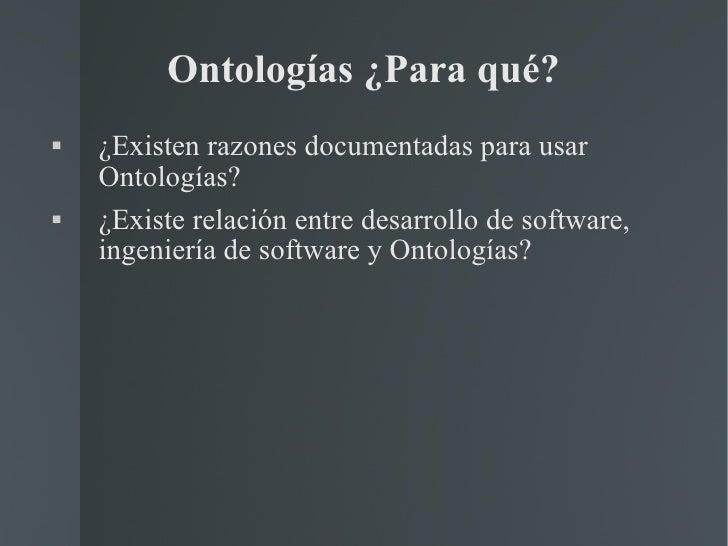 Ontologías ¿Para qué? <ul><li>¿Existen razones documentadas para usar Ontologías? </li></ul><ul><li>¿Existe relación entre...