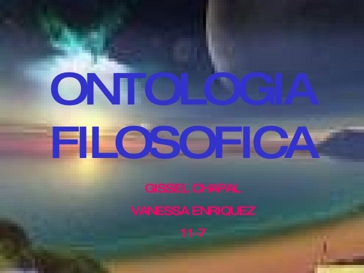 ONTOLOGIA FILOSOFICA GISSEL CHAPAL VANESSA ENRIQUEZ 11-7