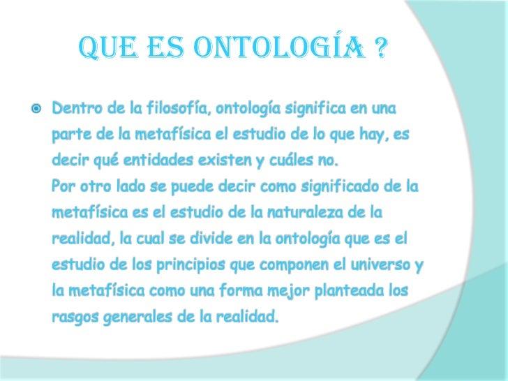 Que es ontología ?<br /><ul><li>Dentro de la filosofía, ontología significa en una parte de la metafísica el estudio de lo...