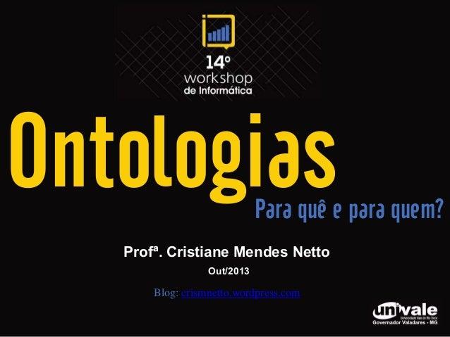 Ontologias  Para quê e para quem?  Profª. Cristiane Mendes Netto Out/2013  Blog: crismnetto.wordpress.com