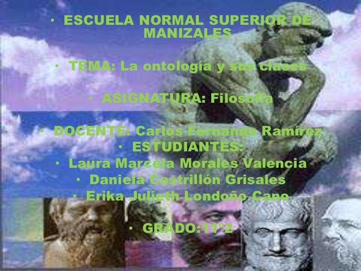 ESCUELA NORMAL SUPERIOR DE MANIZALES<br />TEMA: La ontología y sus clases <br />ASIGNATURA: Filosofía <br />DOCENTE: Carlo...