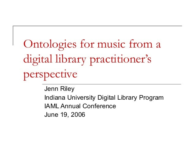 Ontologies for music from a digital library practitioner's perspective Jenn Riley Indiana University Digital Library Progr...
