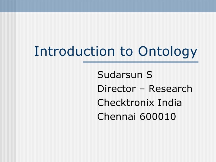 Introduction to Ontology Sudarsun S Director – Research Checktronix India Chennai 600010