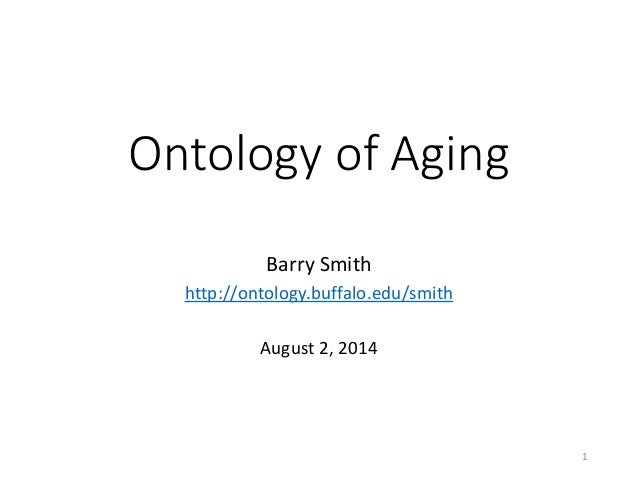 Ontology of Aging Barry Smith http://ontology.buffalo.edu/smith August 2, 2014 1