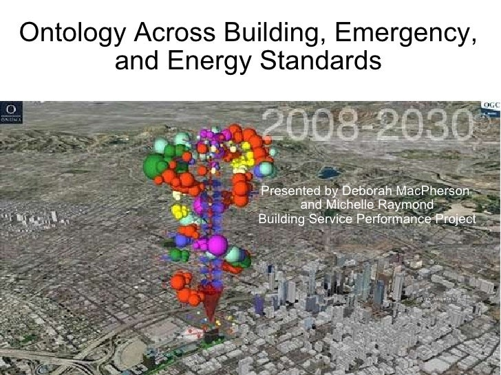Ontology Across Building, Emergency, and Energy Standards Presented by Deborah MacPherson and Michelle Raymond Building S...