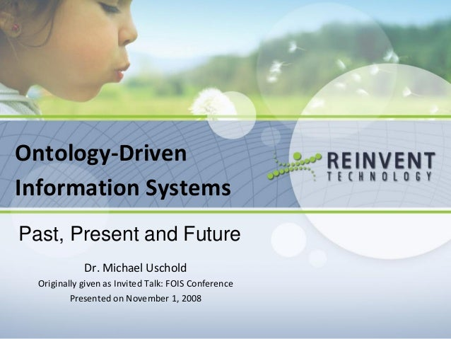 Ontology-Driven Information Systems Past, Present and Future Dr. Michael Uschold Originally given as Invited Talk: FOIS Co...